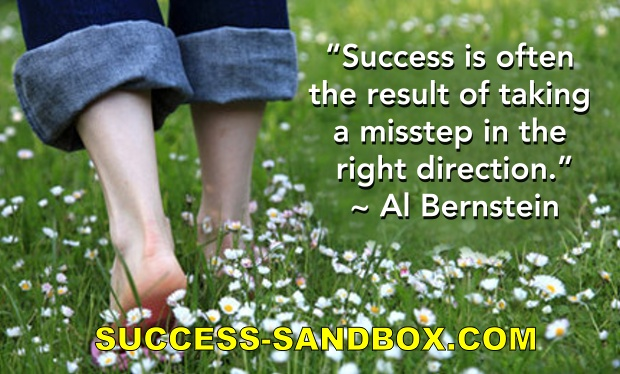 "Quote: ""Success is often the result of taking a misstep in the right direction."" ~ Al Bernstein"