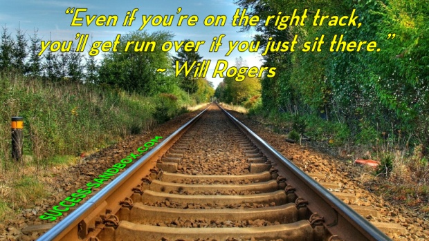"""Even if you're on the right track, you'll get run over if you just sit there."" ~ Will Rogers"