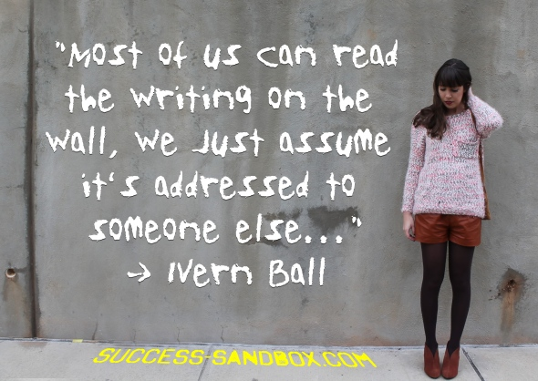 """Most of us can read the writing on the wall; we just assume it's addressed to someone else."" ~ Ivern Ball"