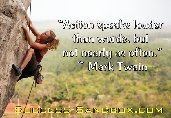 """Action speaks louder than words, but not nearly as often."" ~ Mark Twain"