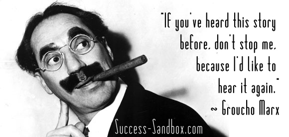 """If you've heard this story before, don't stop me, because I'd like to hear it again."" ~ Groucho Marx"