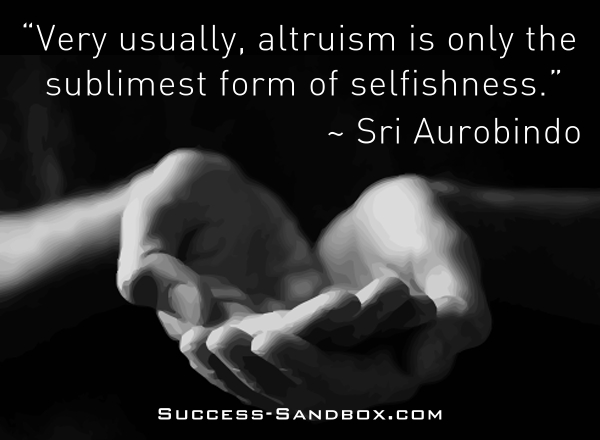 """Very usually, altruism is only the sublimest form of selfishness."" ~ Sri Aurobindo"